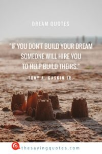 If you don't build your dream, someone will hire you to help build theirs, Tony A. Gaskin JR