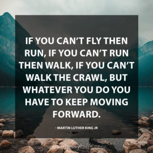 If you can't fly then run, if you can't run then walk, if you can't walk, then crawl, but whatever you do you have to keep moving forward.
